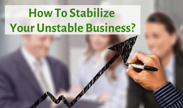 How To Stabilize Your Unstable Business